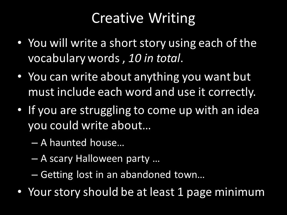 Creative Writing You will write a short story using each of the vocabulary words, 10 in total.
