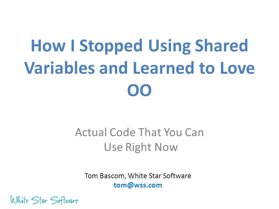 How I Stopped Using Shared Variables and Learned to Love OO Actual Code That You Can Use Right Now Tom Bascom, White Star Software tom@wss.com