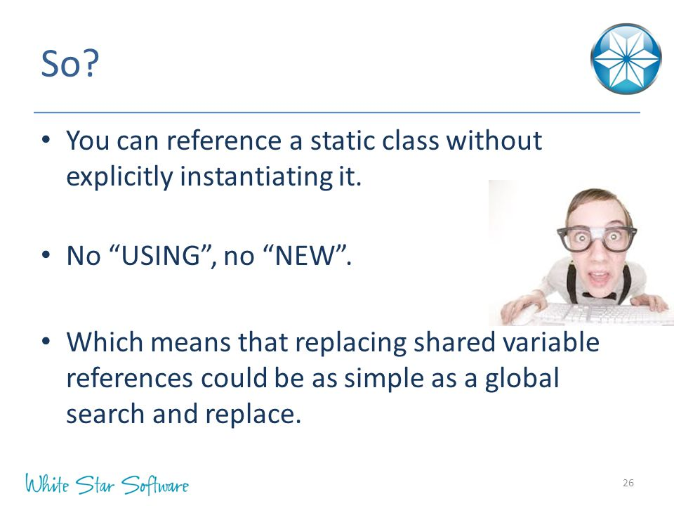 "So? You can reference a static class without explicitly instantiating it. No ""USING"", no ""NEW"". Which means that replacing shared variable references"
