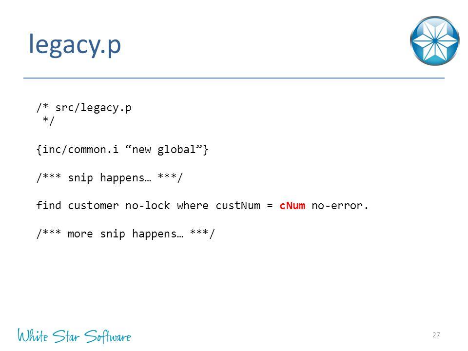 legacy.p 27 /* src/legacy.p */ {inc/common.i new global } /*** snip happens… ***/ find customer no-lock where custNum = cNum no-error.