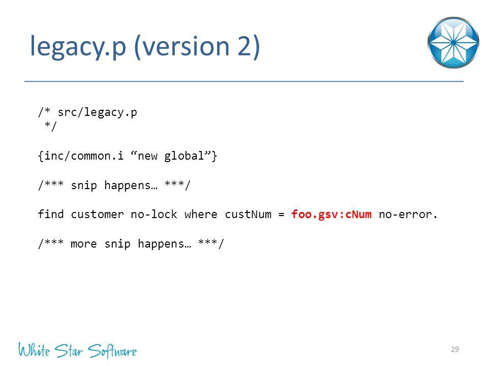 legacy.p (version 2) 29 /* src/legacy.p */ {inc/common.i new global } /*** snip happens… ***/ find customer no-lock where custNum = foo.gsv:cNum no-error.