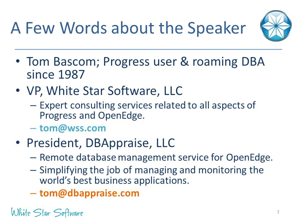 A Few Words about the Speaker Tom Bascom; Progress user & roaming DBA since 1987 VP, White Star Software, LLC – Expert consulting services related to