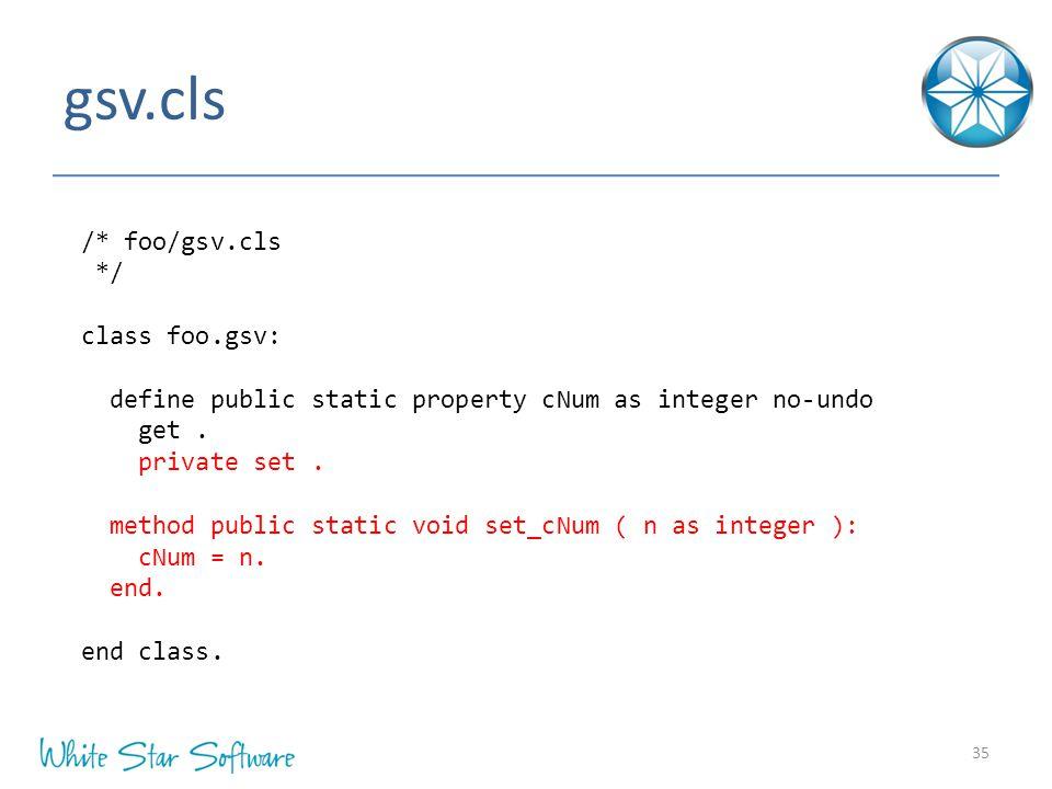 gsv.cls 35 /* foo/gsv.cls */ class foo.gsv: define public static property cNum as integer no-undo get.