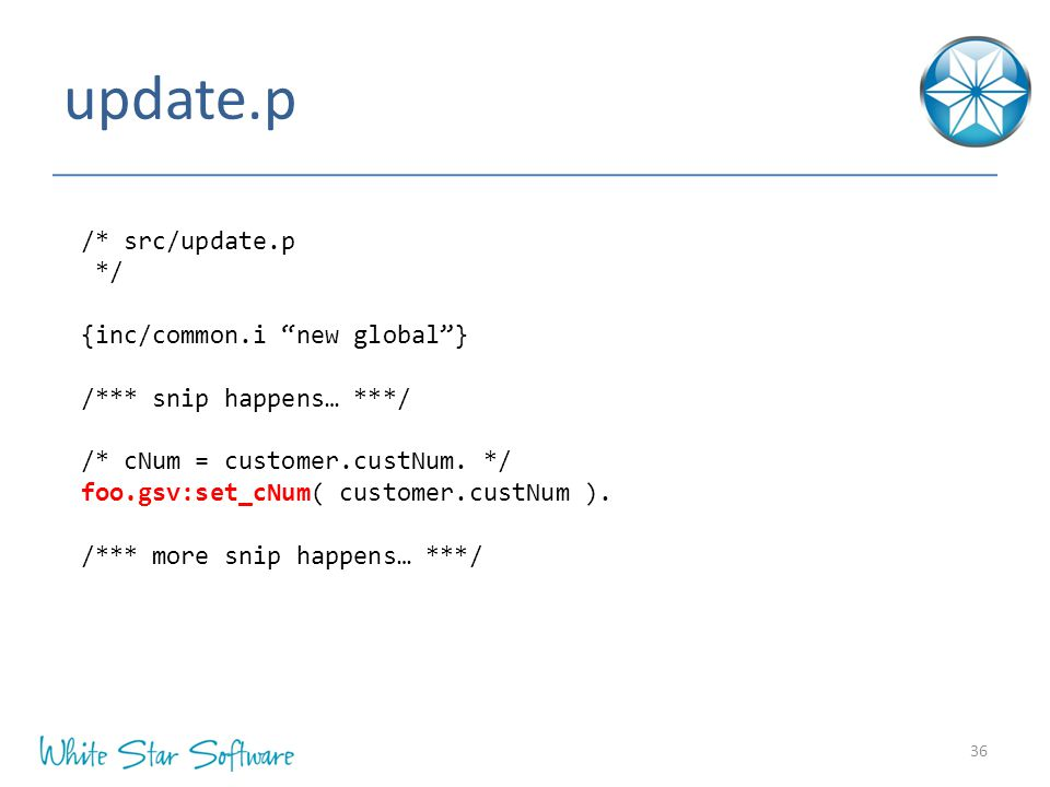 update.p 36 /* src/update.p */ {inc/common.i new global } /*** snip happens… ***/ /* cNum = customer.custNum.