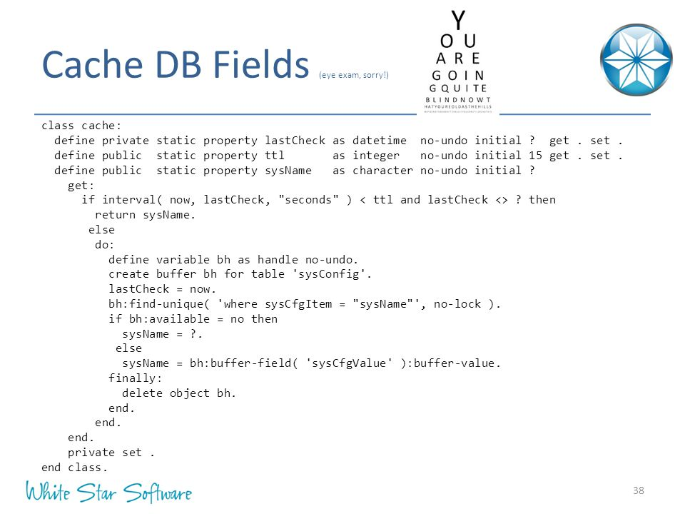Cache DB Fields (eye exam, sorry!) 38 class cache: define private static property lastCheck as datetime no-undo initial ? get. set. define public stat