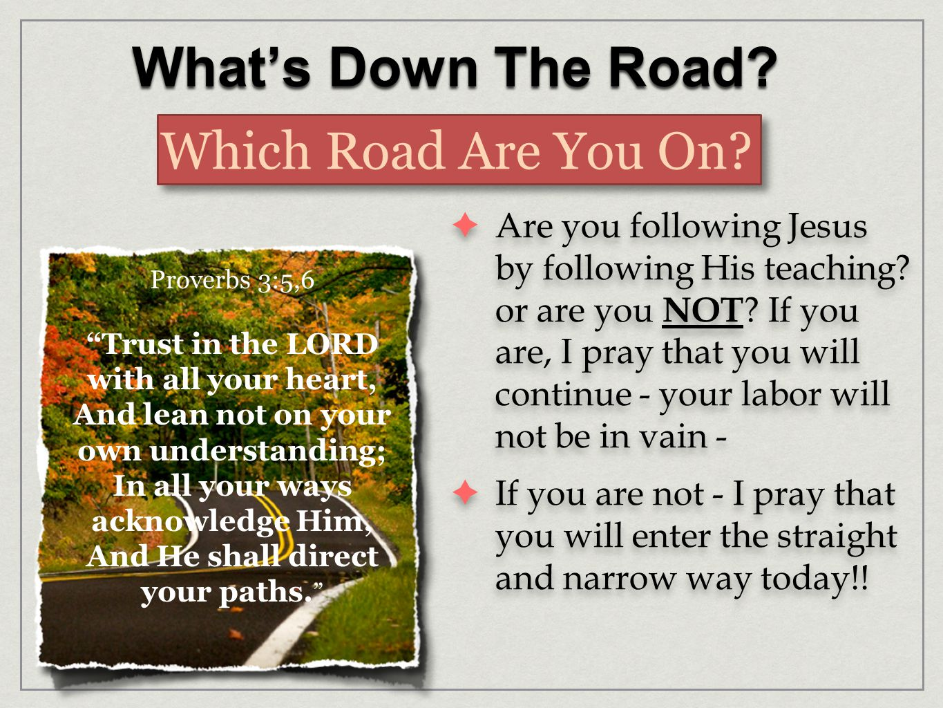 What's Down The Road. Which Road Are You On.  Are you following Jesus by following His teaching.