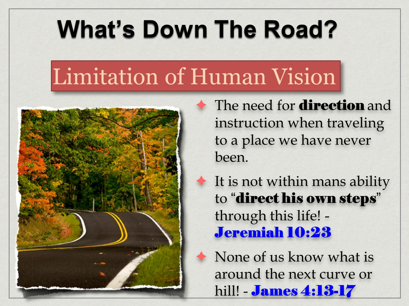 What's Down The Road? Limitation of Human Vision  The need for direction and instruction when traveling to a place we have never been.  It is not wi