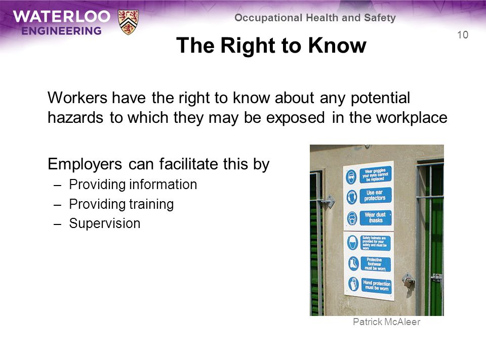 The Right to Know Workers have the right to know about any potential hazards to which they may be exposed in the workplace Employers can facilitate this by –Providing information –Providing training –Supervision Occupational Health and Safety 10 Patrick McAleer