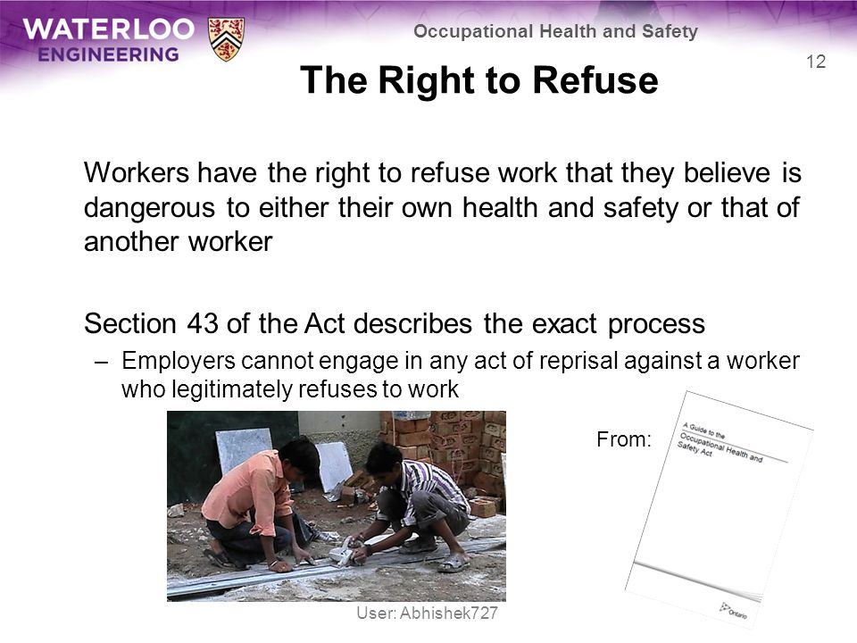The Right to Refuse Workers have the right to refuse work that they believe is dangerous to either their own health and safety or that of another worker Section 43 of the Act describes the exact process –Employers cannot engage in any act of reprisal against a worker who legitimately refuses to work Occupational Health and Safety 12 From: User: Abhishek727