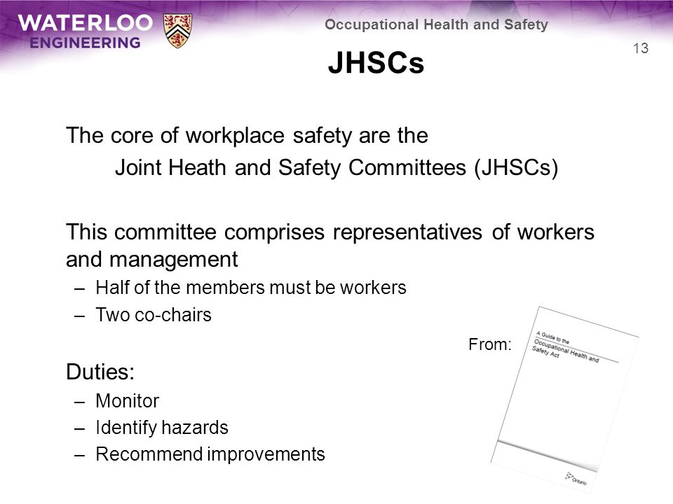 JHSCs The core of workplace safety are the Joint Heath and Safety Committees (JHSCs) This committee comprises representatives of workers and management –Half of the members must be workers –Two co-chairs Duties: –Monitor –Identify hazards –Recommend improvements Occupational Health and Safety 13 From: