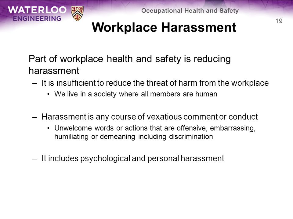 Workplace Harassment Part of workplace health and safety is reducing harassment –It is insufficient to reduce the threat of harm from the workplace We live in a society where all members are human –Harassment is any course of vexatious comment or conduct Unwelcome words or actions that are offensive, embarrassing, humiliating or demeaning including discrimination –It includes psychological and personal harassment Occupational Health and Safety 19
