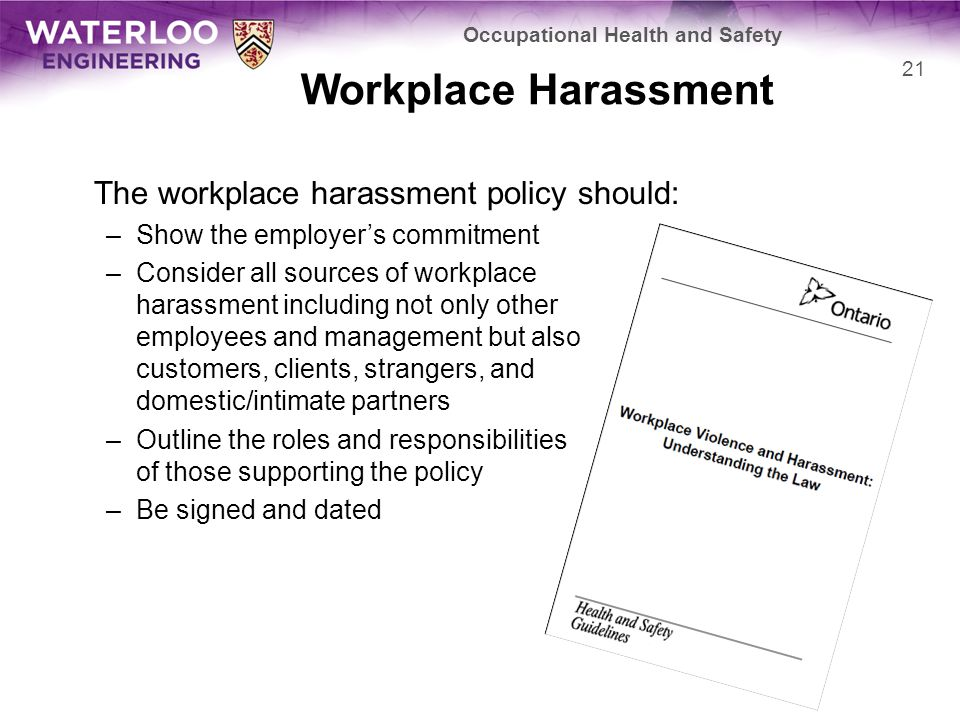 Workplace Harassment The workplace harassment policy should: –Show the employer's commitment –Consider all sources of workplace harassment including not only other employees and management but also customers, clients, strangers, and domestic/intimate partners –Outline the roles and responsibilities of those supporting the policy –Be signed and dated Occupational Health and Safety 21