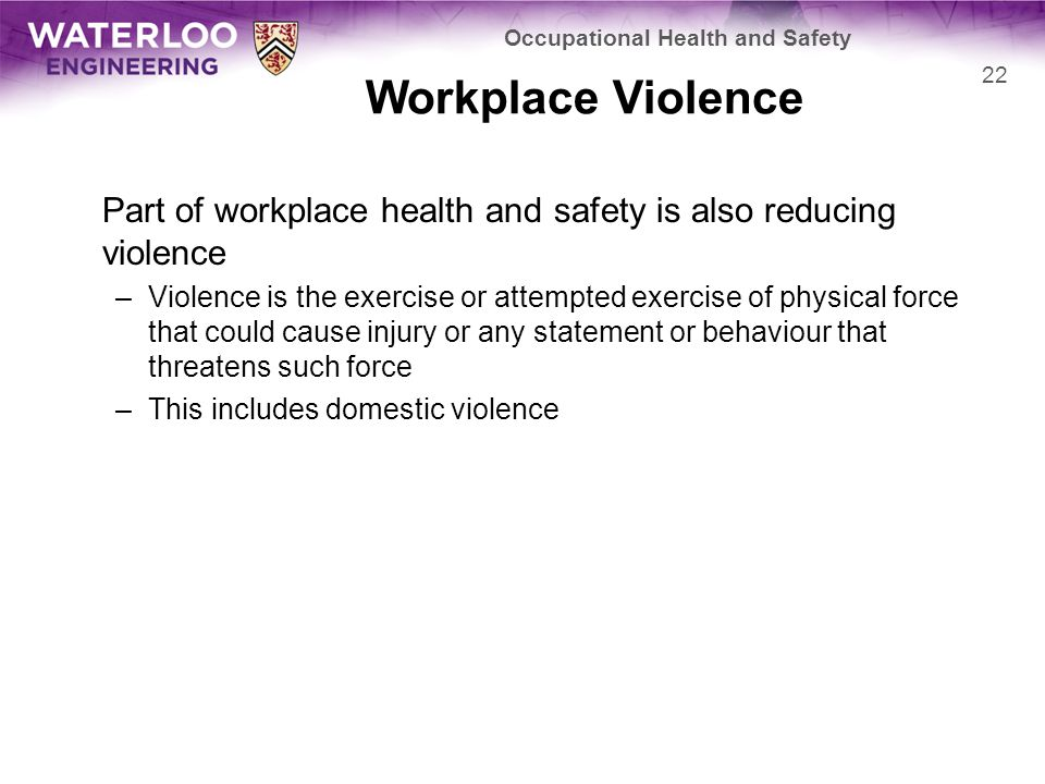 Workplace Violence Part of workplace health and safety is also reducing violence –Violence is the exercise or attempted exercise of physical force that could cause injury or any statement or behaviour that threatens such force –This includes domestic violence Occupational Health and Safety 22