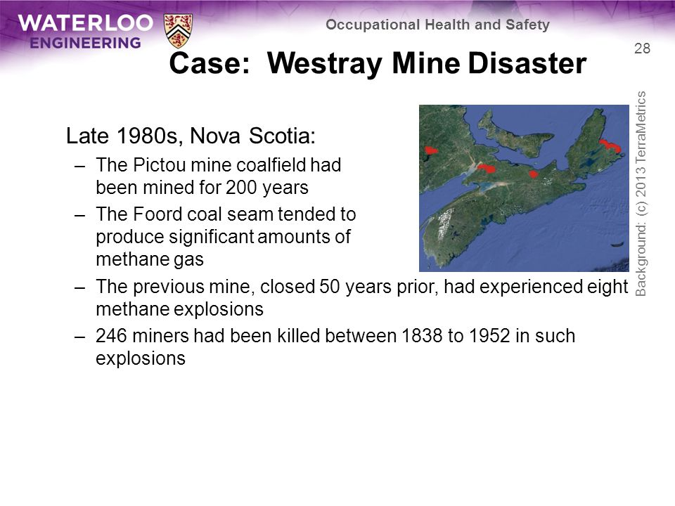 Case: Westray Mine Disaster Late 1980s, Nova Scotia: –The Pictou mine coalfield had been mined for 200 years –The Foord coal seam tended to produce significant amounts of methane gas –The previous mine, closed 50 years prior, had experienced eight methane explosions –246 miners had been killed between 1838 to 1952 in such explosions 28 Occupational Health and Safety Background: (c) 2013 TerraMetrics