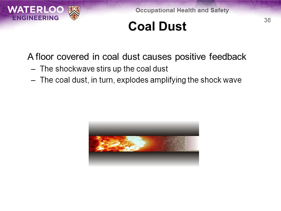 Coal Dust A floor covered in coal dust causes positive feedback –The shockwave stirs up the coal dust –The coal dust, in turn, explodes amplifying the shock wave 36 Occupational Health and Safety