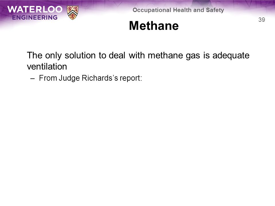 Methane The only solution to deal with methane gas is adequate ventilation –From Judge Richards's report: 39 Occupational Health and Safety