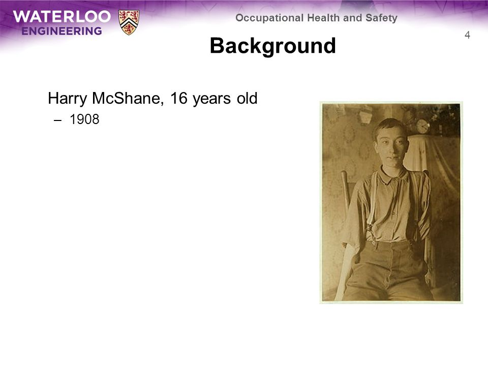 Background Harry McShane, 16 years old –1908 Occupational Health and Safety 4