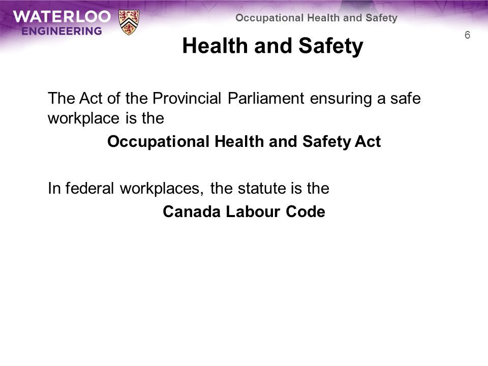 Health and Safety The Act of the Provincial Parliament ensuring a safe workplace is the Occupational Health and Safety Act In federal workplaces, the statute is the Canada Labour Code 6 Occupational Health and Safety
