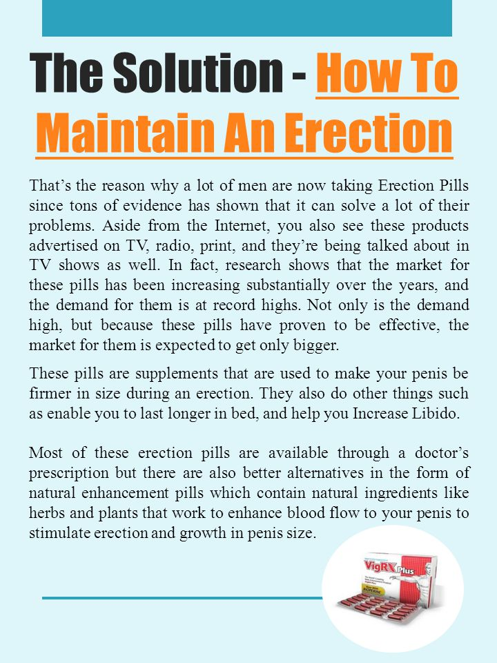 The Solution - How To Maintain An ErectionHow To Maintain An Erection That's the reason why a lot of men are now taking Erection Pills since tons of evidence has shown that it can solve a lot of their problems.
