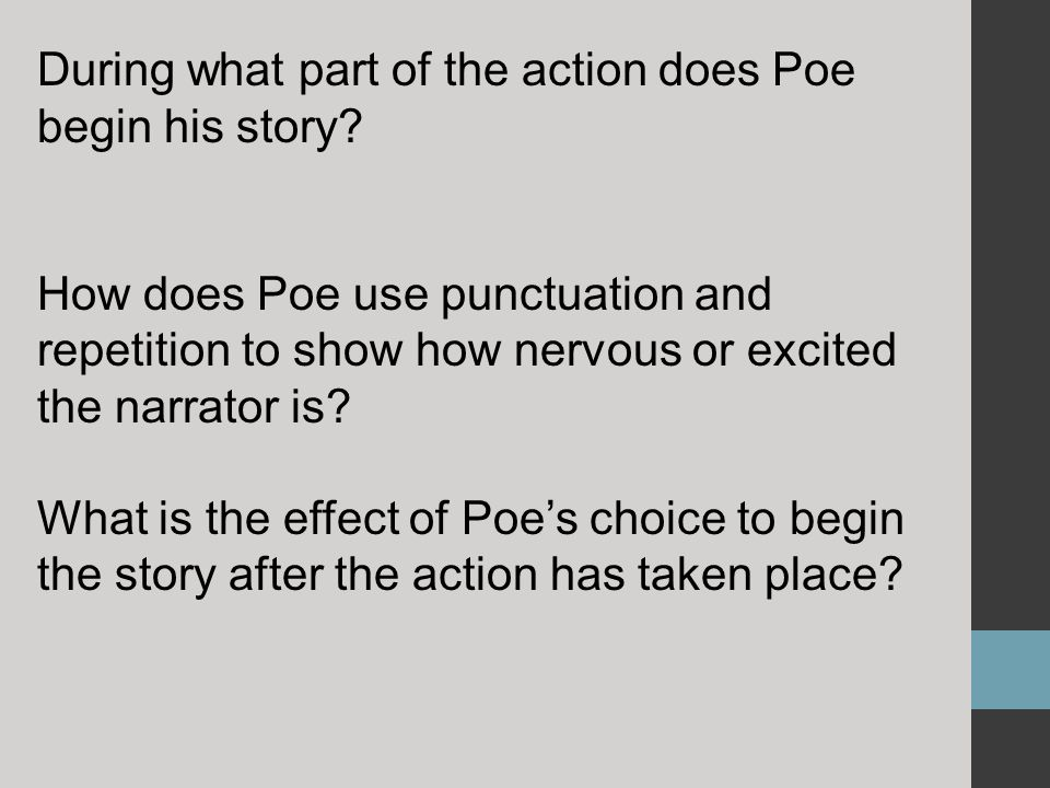 During what part of the action does Poe begin his story? How does Poe use punctuation and repetition to show how nervous or excited the narrator is? W