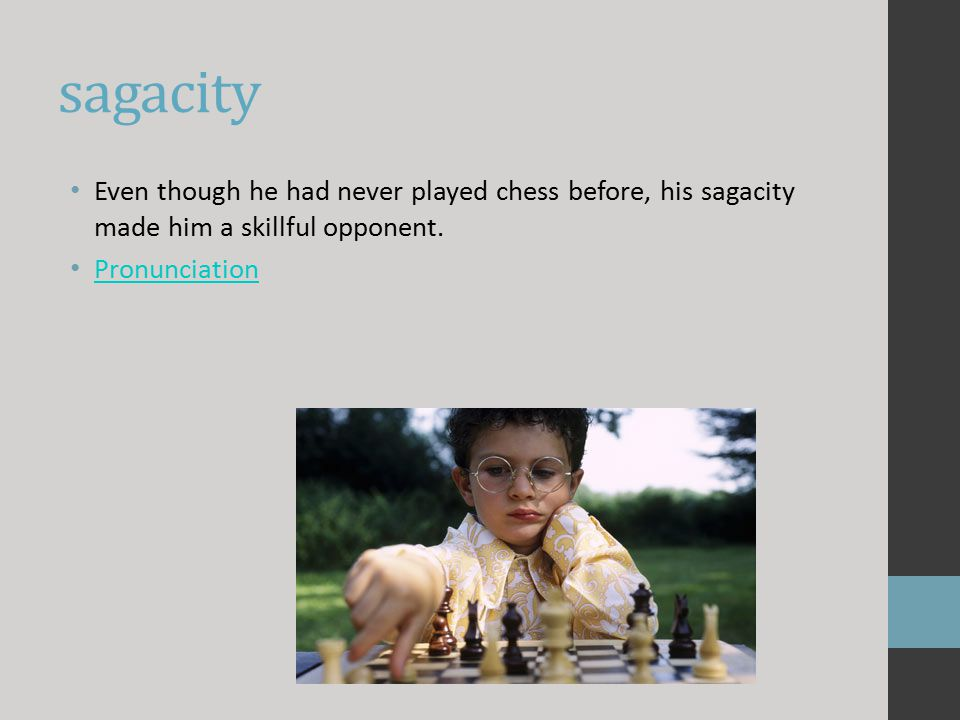 sagacity Even though he had never played chess before, his sagacity made him a skillful opponent. Pronunciation