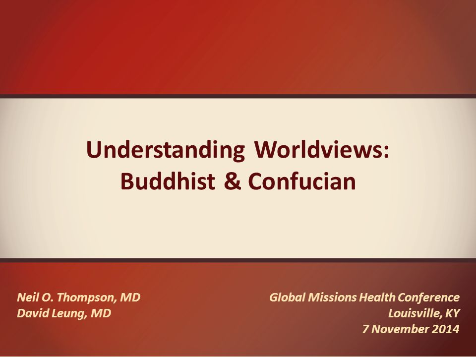 Neil O. Thompson, MD David Leung, MD Global Missions Health Conference Louisville, KY 7 November 2014 Understanding Worldviews: Buddhist & Confucian