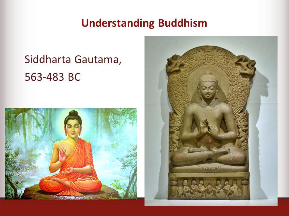 Understanding Buddhism Siddharta Gautama, 563-483 BC