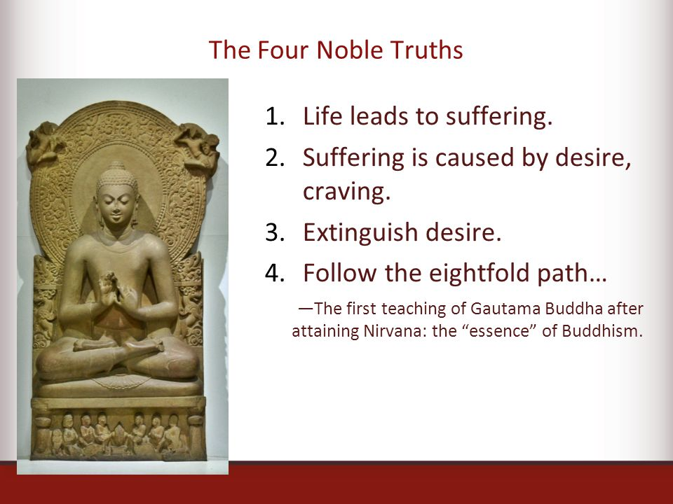 The Four Noble Truths 1.Life leads to suffering. 2.Suffering is caused by desire, craving.