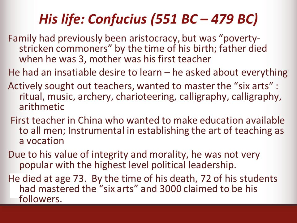 His life: Confucius (551 BC – 479 BC) Family had previously been aristocracy, but was poverty- stricken commoners by the time of his birth; father died when he was 3, mother was his first teacher He had an insatiable desire to learn – he asked about everything Actively sought out teachers, wanted to master the six arts : ritual, music, archery, charioteering, calligraphy, calligraphy, arithmetic First teacher in China who wanted to make education available to all men; Instrumental in establishing the art of teaching as a vocation Due to his value of integrity and morality, he was not very popular with the highest level political leadership.