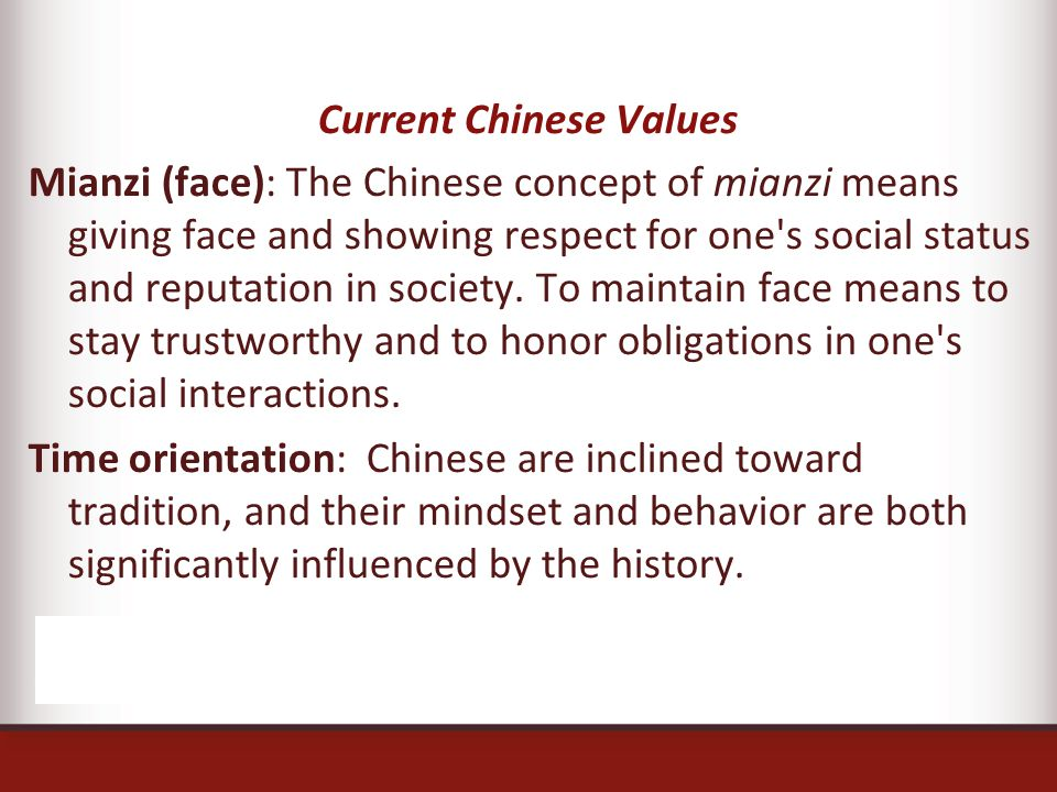 Current Chinese Values Mianzi (face): The Chinese concept of mianzi means giving face and showing respect for one s social status and reputation in society.