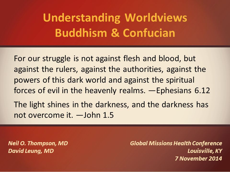 Understanding Worldviews Buddhism & Confucian Neil O. Thompson, MD David Leung, MD Global Missions Health Conference Louisville, KY 7 November 2014 Fo