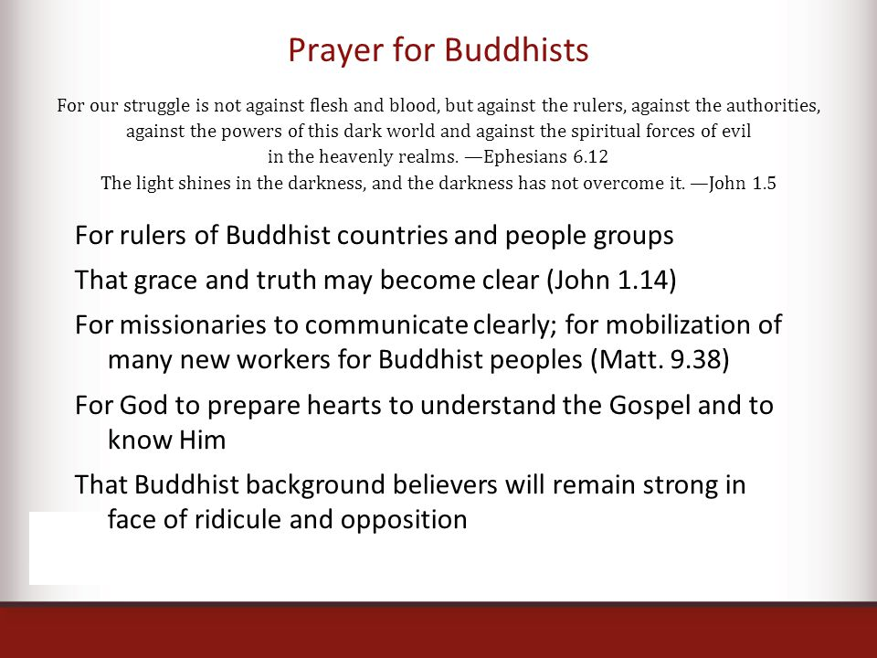 Prayer for Buddhists For our struggle is not against flesh and blood, but against the rulers, against the authorities, against the powers of this dark world and against the spiritual forces of evil in the heavenly realms.