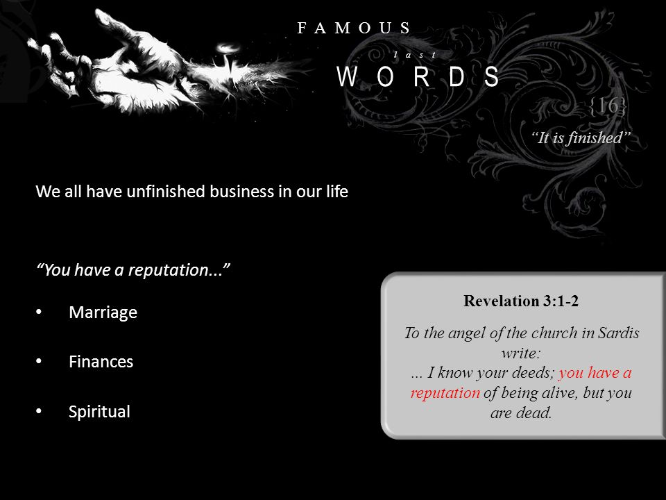 """FAMOUS last WORDS We all have unfinished business in our life {16} """"It is finished"""" Revelation 3:1-2 To the angel of the church in Sardis write:... I"""