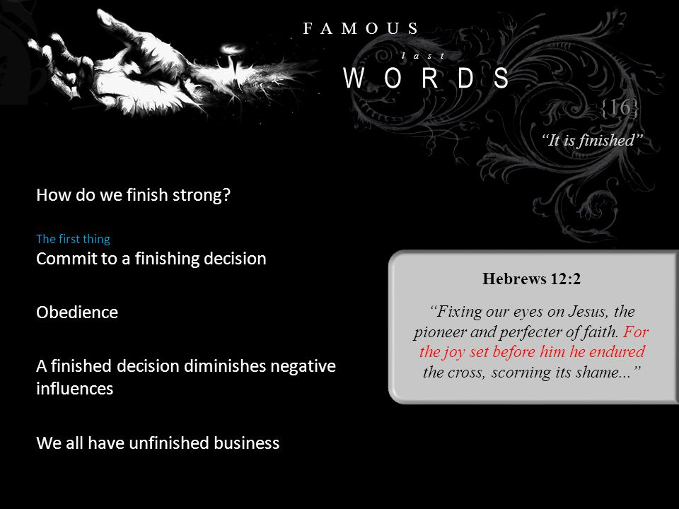 """FAMOUS last WORDS How do we finish strong? {16} """"It is finished"""" Hebrews 12:2 """"Fixing our eyes on Jesus, the pioneer and perfecter of faith. For the j"""