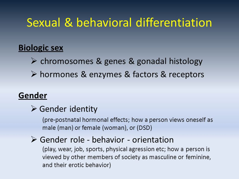 Sexual & behavioral differentiation Biologic sex  chromosomes & genes & gonadal histology  hormones & enzymes & factors & receptors Gender  Gender identity (pre-postnatal hormonal effects; how a person views oneself as male (man) or female (woman), or (DSD)  Gender role - behavior - orientation (play, wear, job, sports, physical agression etc; how a person is viewed by other members of society as masculine or feminine, and their erotic behavior)