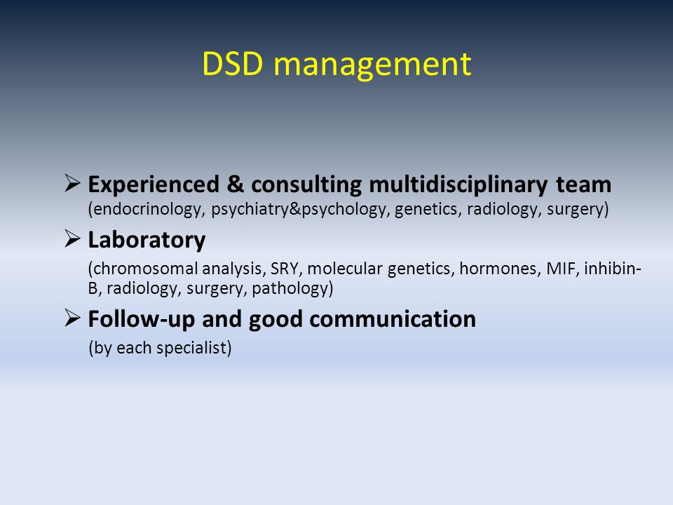 DSD management  Experienced & consulting multidisciplinary team (endocrinology, psychiatry&psychology, genetics, radiology, surgery)  Laboratory (chromosomal analysis, SRY, molecular genetics, hormones, MIF, inhibin- B, radiology, surgery, pathology)  Follow-up and good communication (by each specialist)