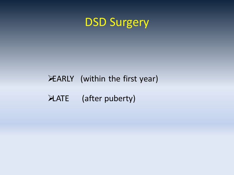 DSD Surgery  EARLY (within the first year)  LATE (after puberty)