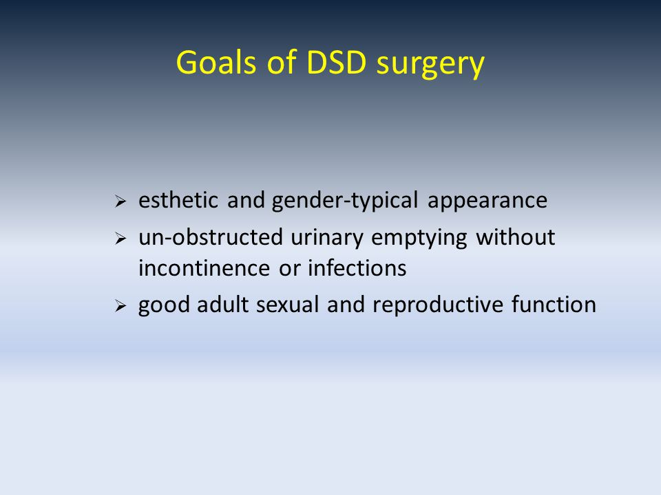 Goals of DSD surgery  esthetic and gender-typical appearance  un-obstructed urinary emptying without incontinence or infections  good adult sexual and reproductive function