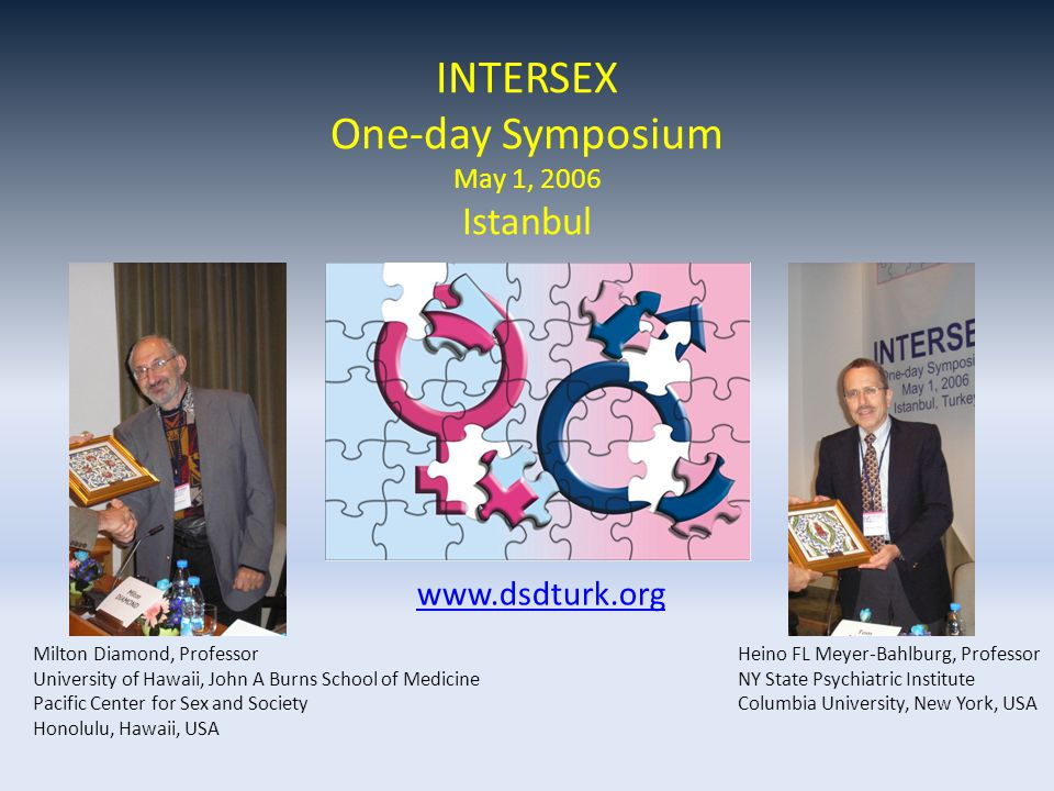 www.dsdturk.org Milton Diamond, Professor University of Hawaii, John A Burns School of Medicine Pacific Center for Sex and Society Honolulu, Hawaii, USA Heino FL Meyer-Bahlburg, Professor NY State Psychiatric Institute Columbia University, New York, USA INTERSEX One-day Symposium May 1, 2006 Istanbul