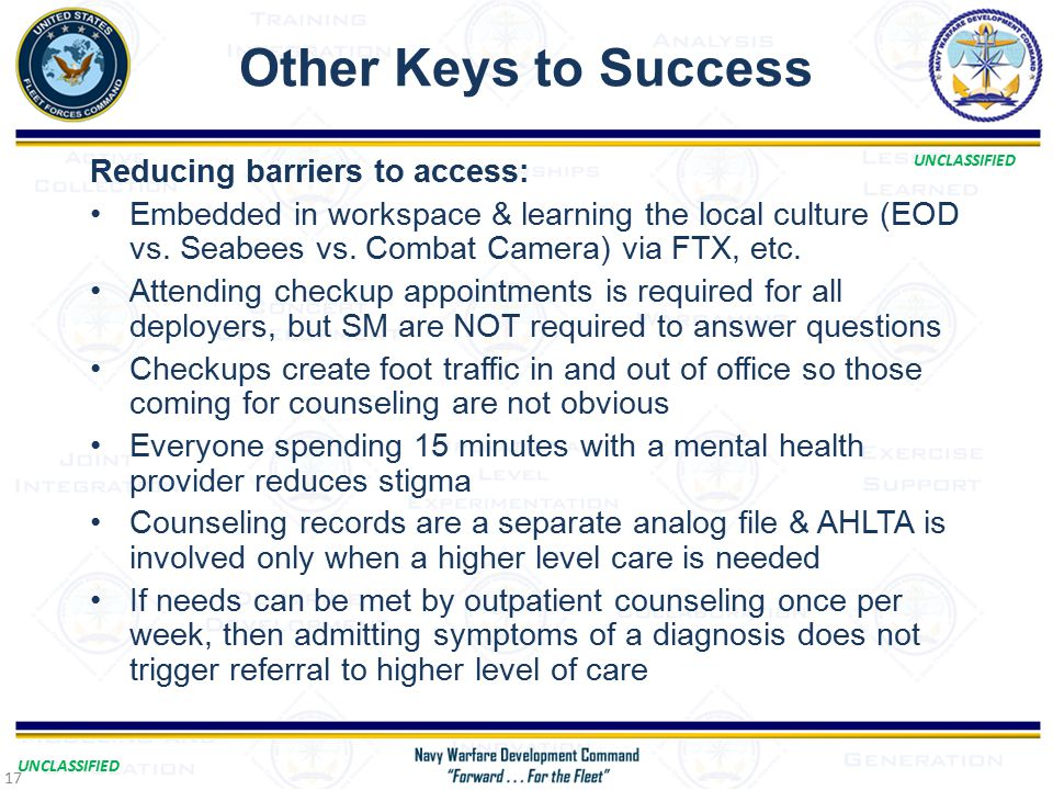 UNCLASSIFIED Other Keys to Success Reducing barriers to access: Embedded in workspace & learning the local culture (EOD vs.