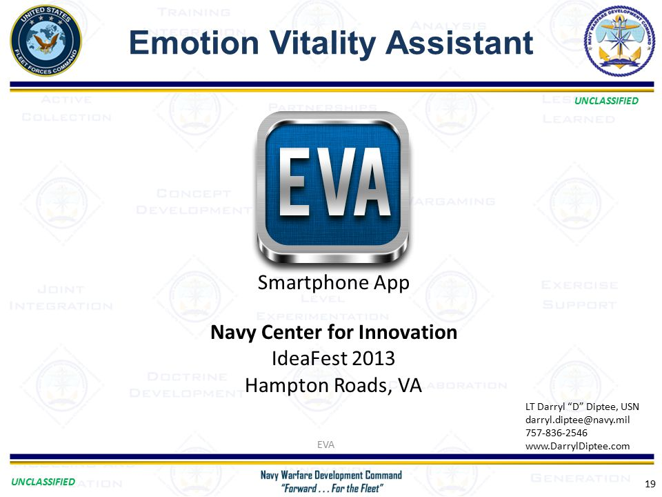 UNCLASSIFIED Emotion Vitality Assistant EVA 19 Navy Center for Innovation IdeaFest 2013 Hampton Roads, VA LT Darryl D Diptee, USN darryl.diptee@navy.mil 757-836-2546 www.DarrylDiptee.com Smartphone App
