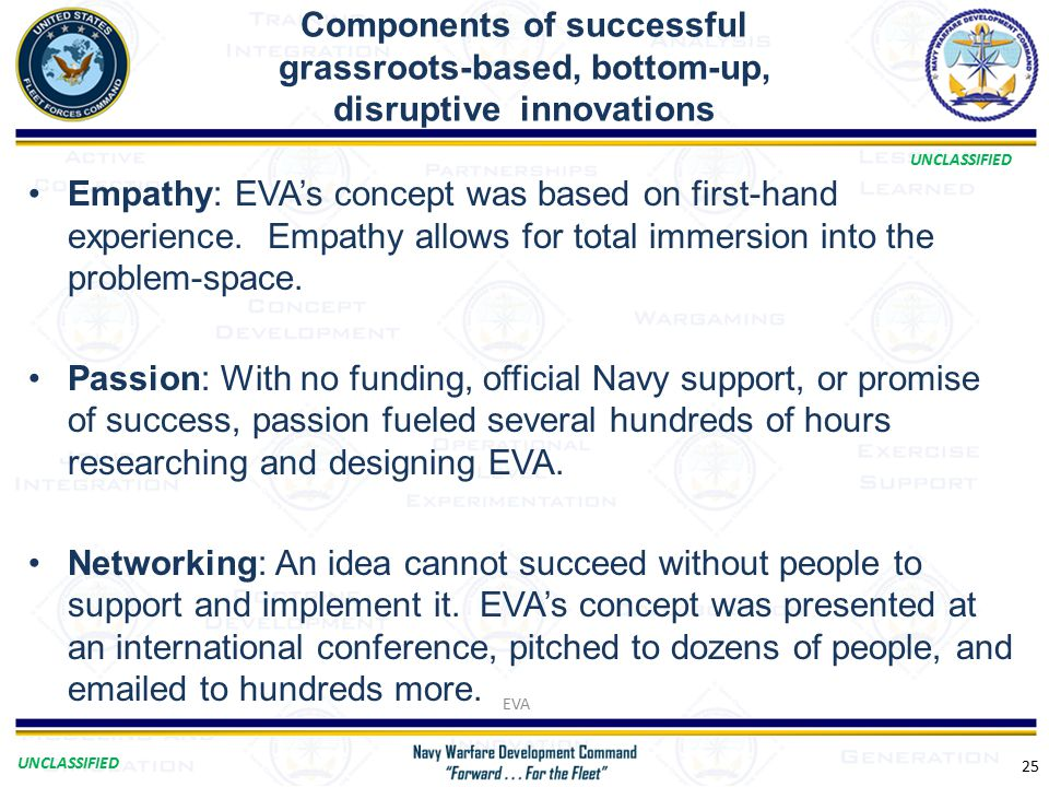 UNCLASSIFIED Components of successful grassroots-based, bottom-up, disruptive innovations 25 Empathy: EVA's concept was based on first-hand experience.
