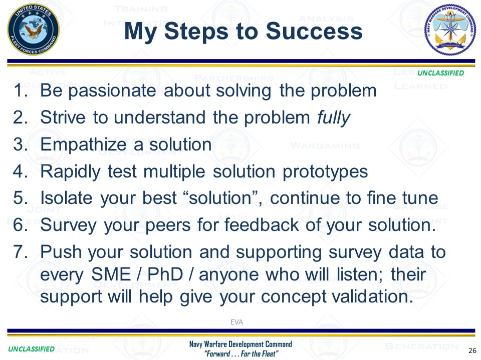 UNCLASSIFIED My Steps to Success 26 1.Be passionate about solving the problem 2.Strive to understand the problem fully 3.Empathize a solution 4.Rapidly test multiple solution prototypes 5.Isolate your best solution , continue to fine tune 6.Survey your peers for feedback of your solution.