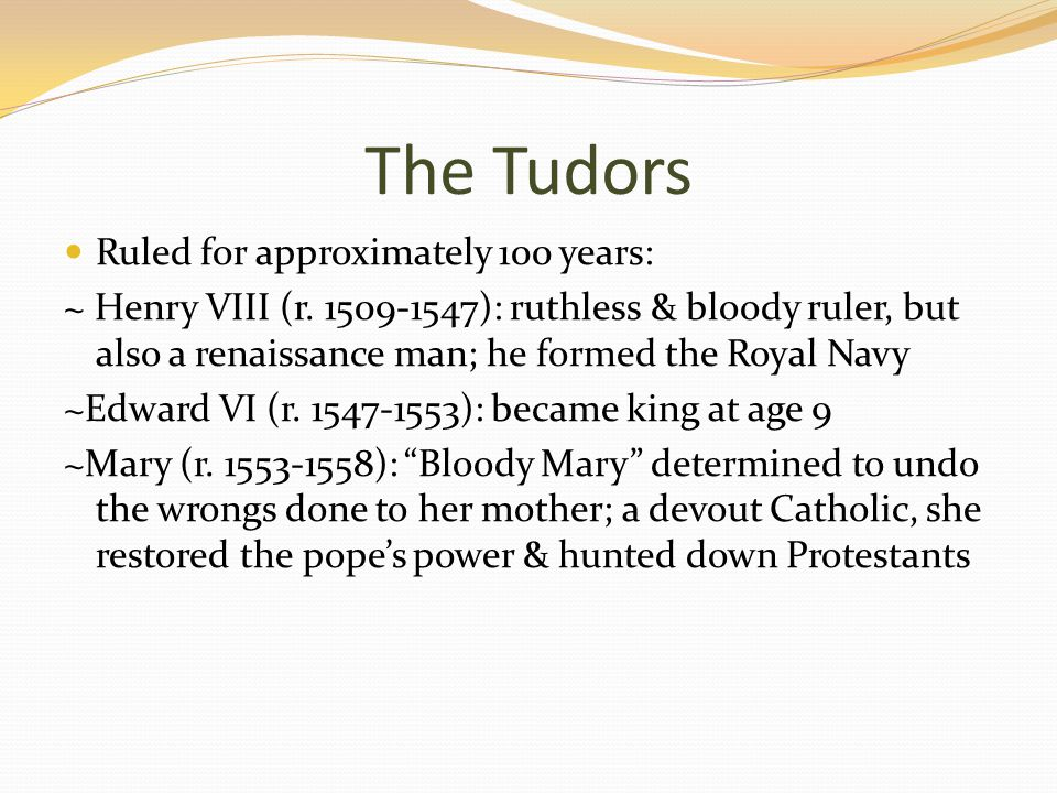 The Tudors Ruled for approximately 100 years: ~ Henry VIII (r.