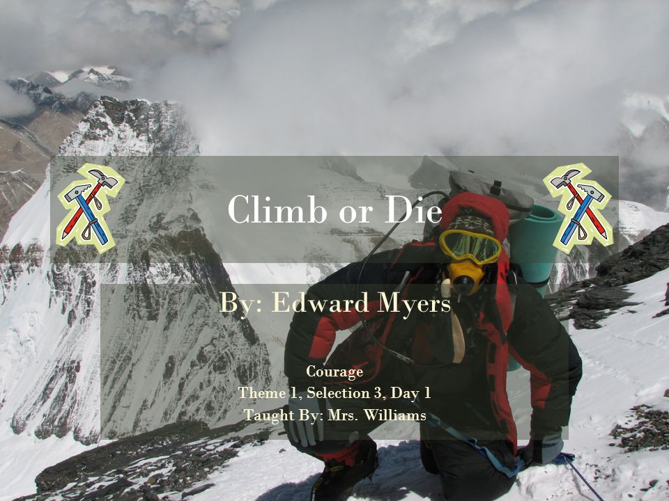Climb or Die By: Edward Myers Courage Theme 1, Selection 3, Day 1 Taught By: Mrs. Williams