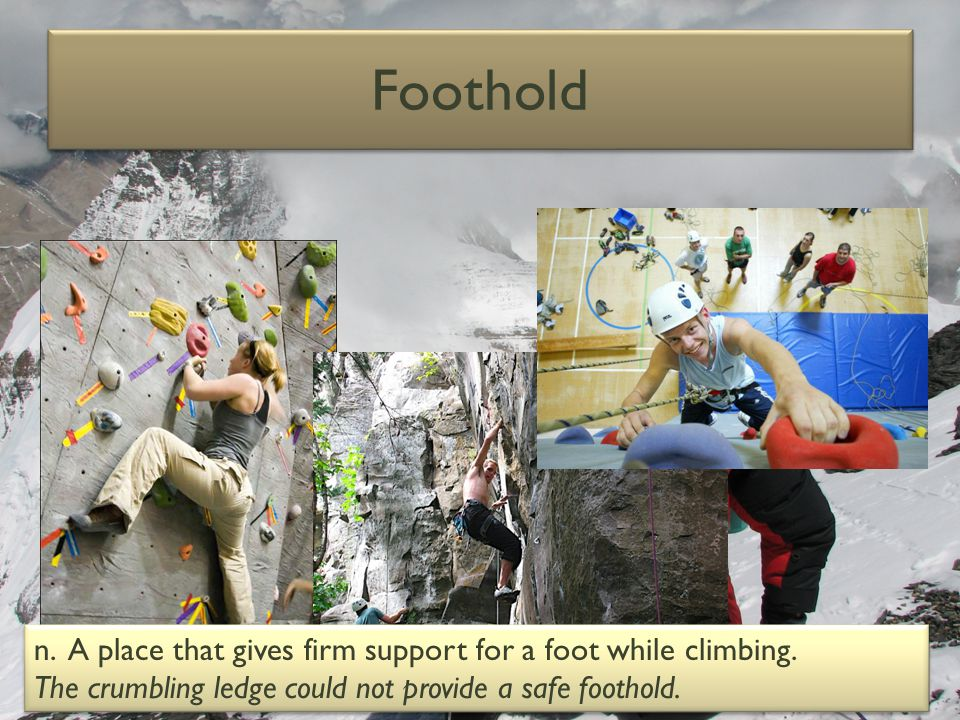 Foothold n.A place that gives firm support for a foot while climbing.