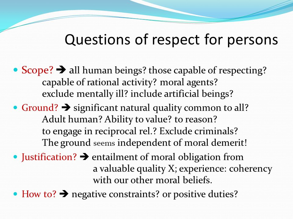 Questions of respect for persons Scope?  a ll human beings? those capable of respecting? capable of rational activity? moral agents? exclude mentally