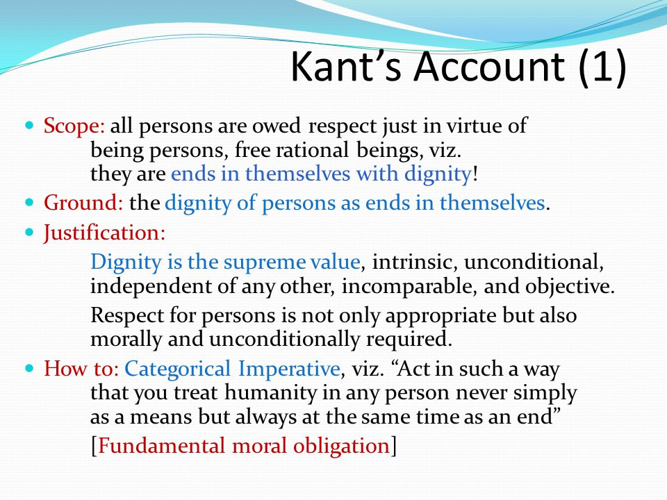 Kant's Account (1) Scope: all persons are owed respect just in virtue of being persons, free rational beings, viz. they are ends in themselves with di