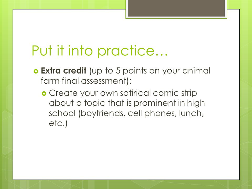 Put it into practice…  Extra credit (up to 5 points on your animal farm final assessment):  Create your own satirical comic strip about a topic that is prominent in high school (boyfriends, cell phones, lunch, etc.)