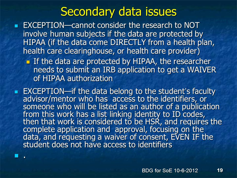 Secondary data issues EXCEPTION—cannot consider the research to NOT involve human subjects if the data are protected by HIPAA (if the data come DIRECT
